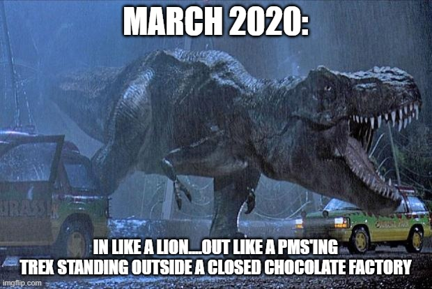 jurassic park t rex |  MARCH 2020:; IN LIKE A LION....OUT LIKE A PMS'ING TREX STANDING OUTSIDE A CLOSED CHOCOLATE FACTORY | image tagged in jurassic park t rex | made w/ Imgflip meme maker