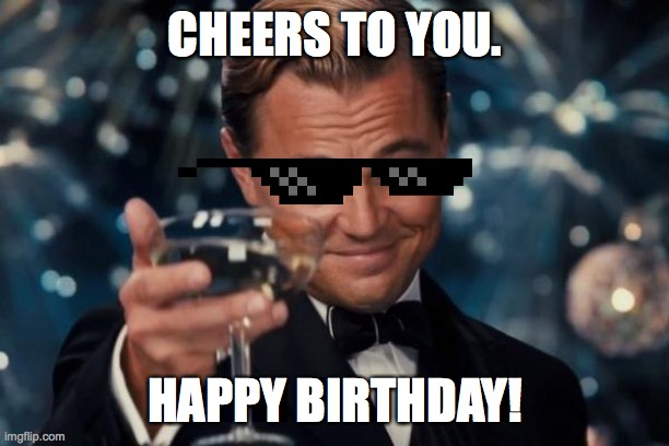 CHEERS TO YOU. HAPPY BIRTHDAY! | image tagged in memes,leonardo dicaprio cheers | made w/ Imgflip meme maker