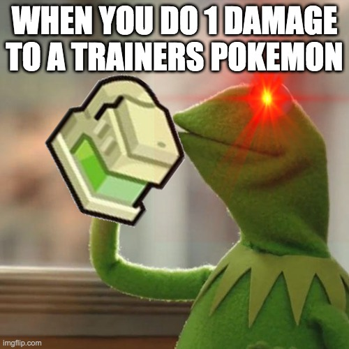 WHEN YOU DO 1 DAMAGE TO A TRAINERS POKEMON | made w/ Imgflip meme maker