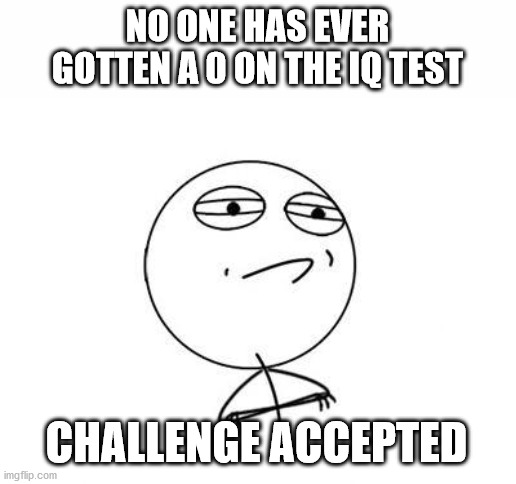 Challenge Accepted Rage Face | NO ONE HAS EVER GOTTEN A 0 ON THE IQ TEST CHALLENGE ACCEPTED | image tagged in memes,challenge accepted rage face | made w/ Imgflip meme maker