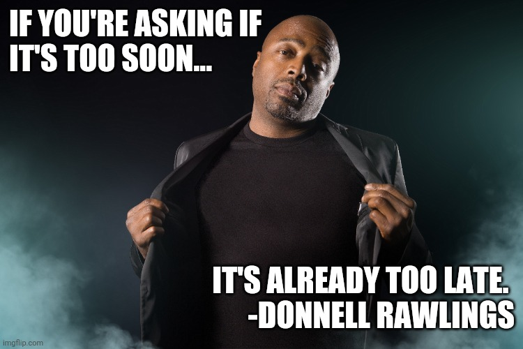 Too Soon |  IF YOU'RE ASKING IF  IT'S TOO SOON... IT'S ALREADY TOO LATE.  -DONNELL RAWLINGS | image tagged in too soon,comedy,comedian | made w/ Imgflip meme maker