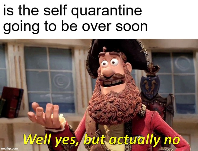 Well Yes, But Actually No Meme |  is the self quarantine going to be over soon | image tagged in memes,well yes but actually no | made w/ Imgflip meme maker