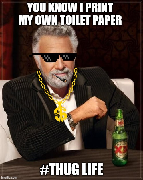 Most Interesting Man In The World just got more interesting |  YOU KNOW I PRINT MY OWN TOILET PAPER; #THUG LIFE | image tagged in memes,the most interesting man in the world | made w/ Imgflip meme maker