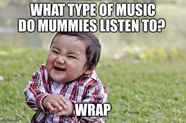 Evil Toddler | WHAT TYPE OF MUSIC DO MUMMIES LISTEN TO? WRAP | image tagged in memes,evil toddler | made w/ Imgflip meme maker