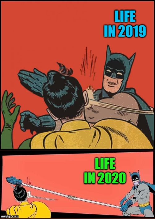 Even Batman is playin' it smart!!! |  LIFE IN 2019; LIFE IN 2020 | image tagged in batman slapping robin no bubbles,memes,batman slapping robin,funny,social distancing,coronavirus | made w/ Imgflip meme maker