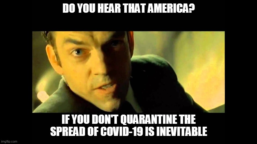 Corona is inevitable | DO YOU HEAR THAT AMERICA? IF YOU DON'T QUARANTINE THE SPREAD OF COVID-19 IS INEVITABLE | image tagged in covid-19,coronavirus,matrix,mr smith | made w/ Imgflip meme maker