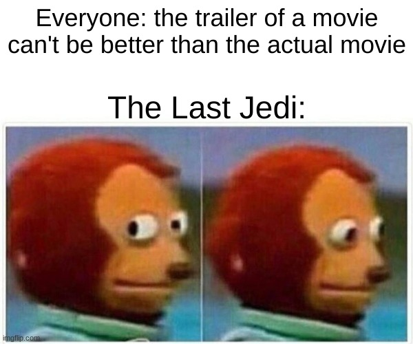 Monkey Puppet Meme |  Everyone: the trailer of a movie can't be better than the actual movie; The Last Jedi: | image tagged in memes,monkey puppet,star wars,the last jedi | made w/ Imgflip meme maker