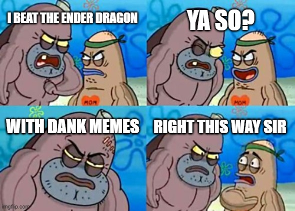How Tough Are You |  YA SO? I BEAT THE ENDER DRAGON; WITH DANK MEMES; RIGHT THIS WAY SIR | image tagged in memes,how tough are you | made w/ Imgflip meme maker