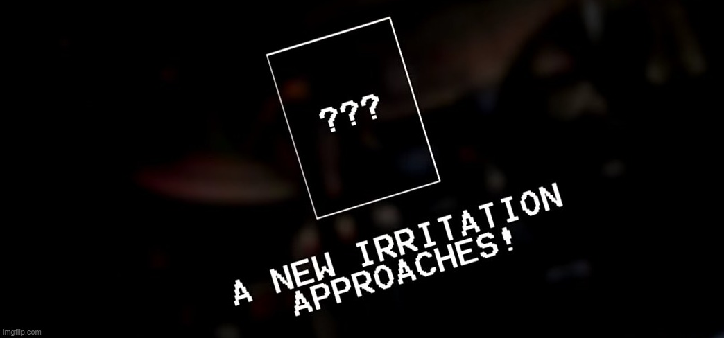 A new irritation approaches! | image tagged in a new irritation approaches | made w/ Imgflip meme maker
