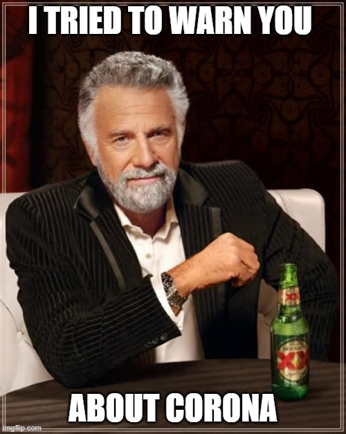 The Most Interesting Man In The World |  I TRIED TO WARN YOU; ABOUT CORONA | image tagged in memes,the most interesting man in the world | made w/ Imgflip meme maker
