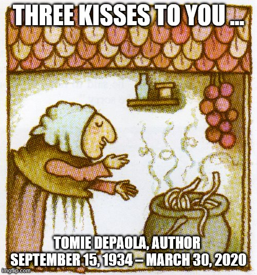 R.I.P. Tomie DePaola, Author/illustrator of Strega Nona, an Italian Fairytale. |  THREE KISSES TO YOU ... TOMIE DEPAOLA, AUTHOR  SEPTEMBER 15, 1934 – MARCH 30, 2020 | image tagged in rip,author,italian,fairy tail,witch,grandma | made w/ Imgflip meme maker