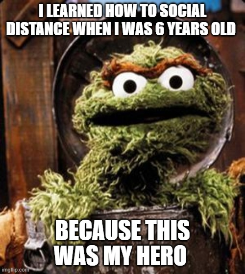 Oscar the Grouch |  I LEARNED HOW TO SOCIAL DISTANCE WHEN I WAS 6 YEARS OLD; BECAUSE THIS WAS MY HERO | image tagged in oscar the grouch | made w/ Imgflip meme maker