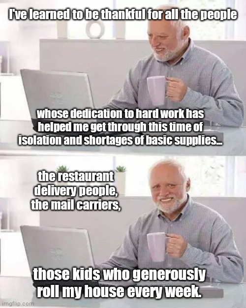 Being grateful for hardworking people | I've learned to be thankful for all the people whose dedication to hard work has helped me get through this time of isolation and shortages  | image tagged in memes,hide the pain harold,coronavirus,pandemic,toilet paper shortage | made w/ Imgflip meme maker