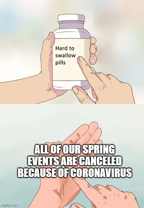 Hard To Swallow Pills | ALL OF OUR SPRING EVENTS ARE CANCELED BECAUSE OF CORONAVIRUS | image tagged in memes,hard to swallow pills | made w/ Imgflip meme maker