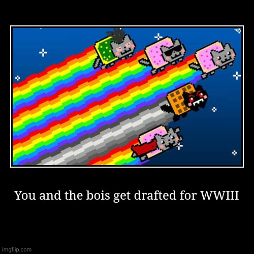 You and the bois get drafted for WWIII | | image tagged in funny,demotivationals | made w/ Imgflip demotivational maker