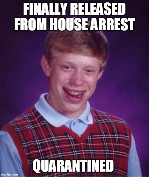 Bad Luck Brian |  FINALLY RELEASED FROM HOUSE ARREST; QUARANTINED | image tagged in memes,bad luck brian,covid-19,quarantine,coronavirus,corona | made w/ Imgflip meme maker