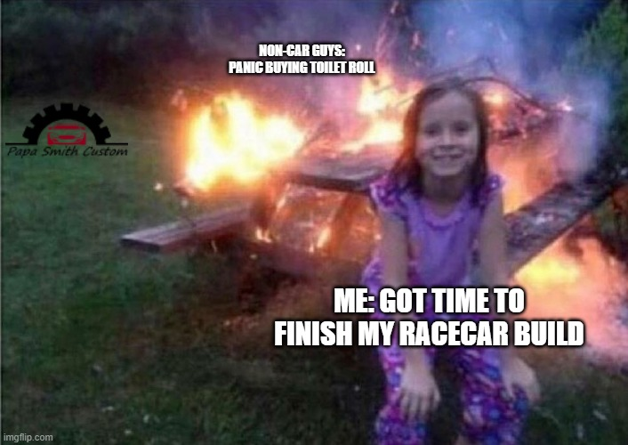 Get those builds finished and make some good memories after this horrible situation is over!! |  NON-CAR GUYS: PANIC BUYING TOILET ROLL; ME: GOT TIME TO FINISH MY RACECAR BUILD | image tagged in everything is fine,because race car,no more toilet paper,toilet paper,car memes,racecar | made w/ Imgflip meme maker