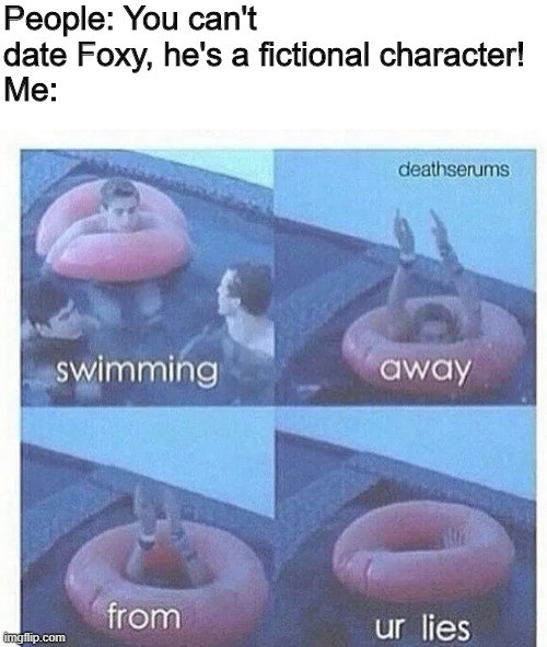 swimming away from ur lies |  People: You can't date Foxy, he's a fictional character! Me: | image tagged in swimming away from ur lies,foxy,foxy five nights at freddy's,dating,fiction,characters | made w/ Imgflip meme maker