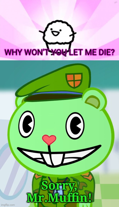 Sorry, Mr.Muffin! | image tagged in flippy smiles htf,why won't you let me die | made w/ Imgflip meme maker