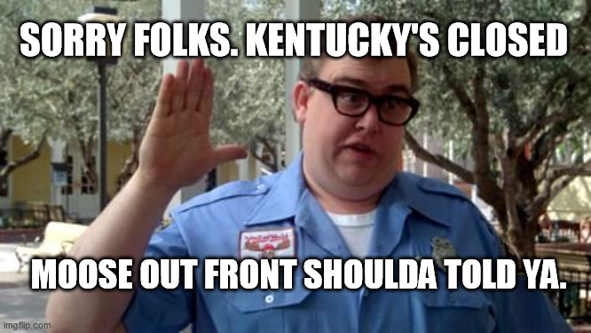 Sorry Folks |  SORRY FOLKS. KENTUCKY'S CLOSED; MOOSE OUT FRONT SHOULDA TOLD YA. | image tagged in sorry folks | made w/ Imgflip meme maker
