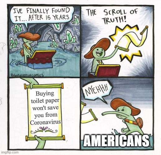 Hard to swallow |  Buying toilet paper won't save you from Coronavirus; AMERICANS | image tagged in memes,the scroll of truth,funny,america,toilet paper | made w/ Imgflip meme maker