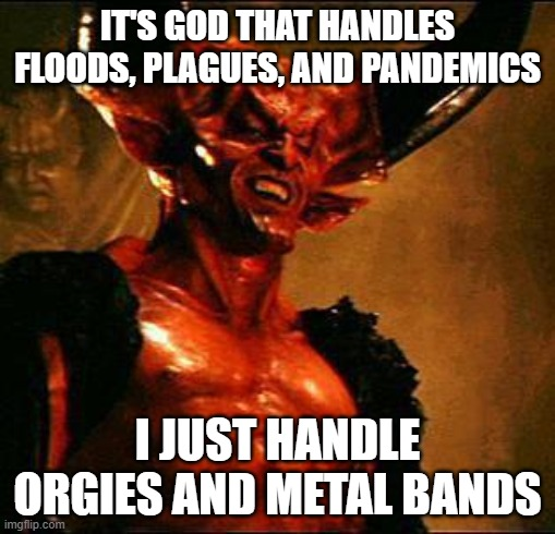 Satan |  IT'S GOD THAT HANDLES FLOODS, PLAGUES, AND PANDEMICS; I JUST HANDLE ORGIES AND METAL BANDS | image tagged in satan | made w/ Imgflip meme maker