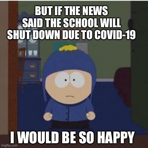 South Park Craig |  BUT IF THE NEWS SAID THE SCHOOL WILL SHUT DOWN DUE TO COVID-19; I WOULD BE SO HAPPY | image tagged in memes,covid-19,craig | made w/ Imgflip meme maker