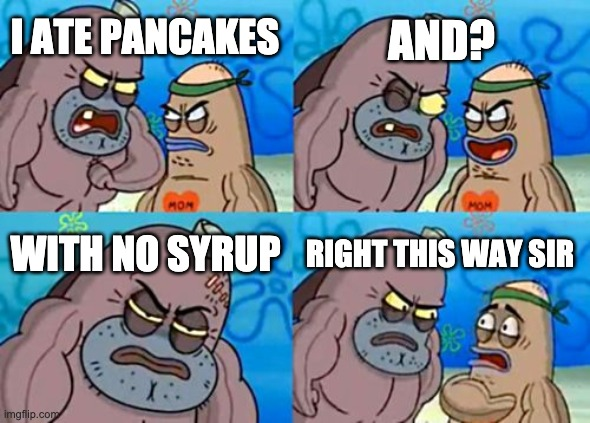 How Tough Are You |  AND? I ATE PANCAKES; WITH NO SYRUP; RIGHT THIS WAY SIR | image tagged in memes,how tough are you | made w/ Imgflip meme maker
