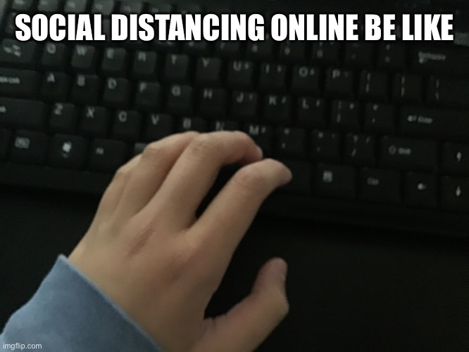 SOCIAL DISTANCING ONLINE BE LIKE | image tagged in memes | made w/ Imgflip meme maker
