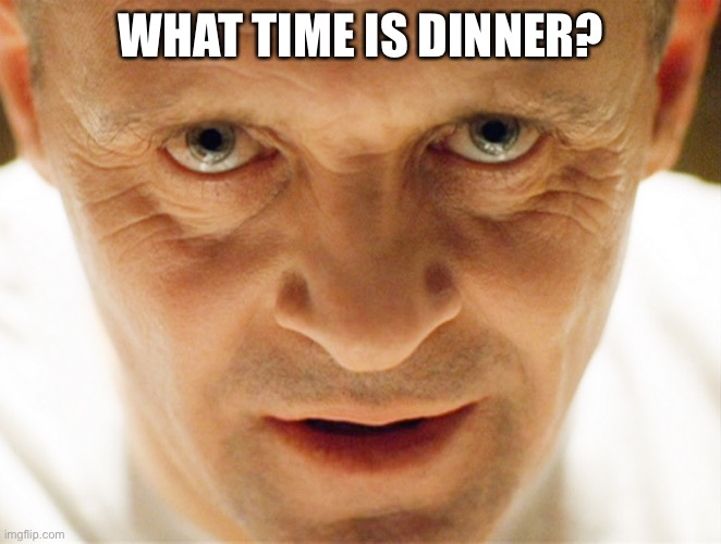 haniball lector | WHAT TIME IS DINNER? | image tagged in haniball lector | made w/ Imgflip meme maker