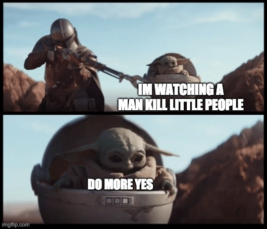 Baby Yoda |  IM WATCHING A MAN KILL LITTLE PEOPLE; DO MORE YES | image tagged in baby yoda | made w/ Imgflip meme maker