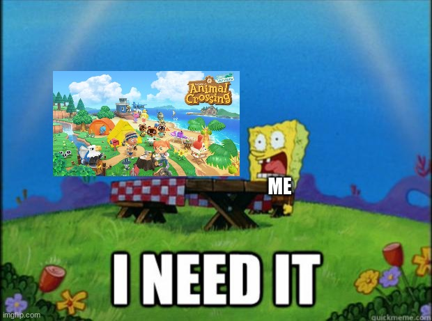 this sorta happens |  ME | image tagged in spongebob i need it,animal crossing,nintendo | made w/ Imgflip meme maker