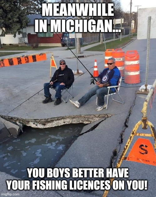 Meanwhile in Winnipeg |  MEANWHILE IN MICHIGAN... YOU BOYS BETTER HAVE YOUR FISHING LICENCES ON YOU! | image tagged in meanwhile in winnipeg | made w/ Imgflip meme maker