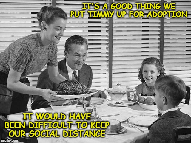 IT'S A GOOD THING WE PUT TIMMY UP FOR ADOPTION; IT WOULD HAVE BEEN DIFFICULT TO KEEP OUR SOCIAL DISTANCE | image tagged in coronavirus,china virus,wuhan flu,covid-19,the flu,social distancing | made w/ Imgflip meme maker