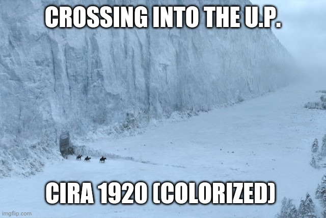 Game of Thrones Wall |  CROSSING INTO THE U.P. CIRA 1920 (COLORIZED) | image tagged in game of thrones wall | made w/ Imgflip meme maker