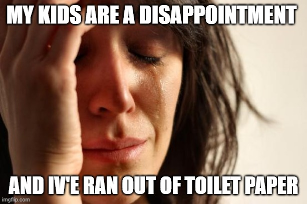 First World Problems |  MY KIDS ARE A DISAPPOINTMENT; AND IV'E RAN OUT OF TOILET PAPER | image tagged in memes,first world problems,toilet paper,kids,dissapointing,crying | made w/ Imgflip meme maker