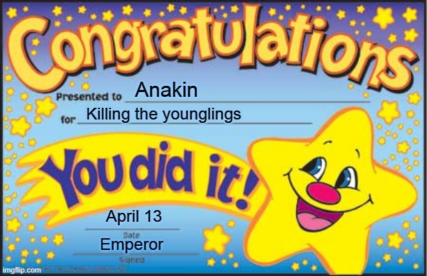 You Did It! |  Anakin; Killing the younglings; April 13; Emperor | image tagged in memes,happy star congratulations,anakin skywalker,star wars,funny | made w/ Imgflip meme maker