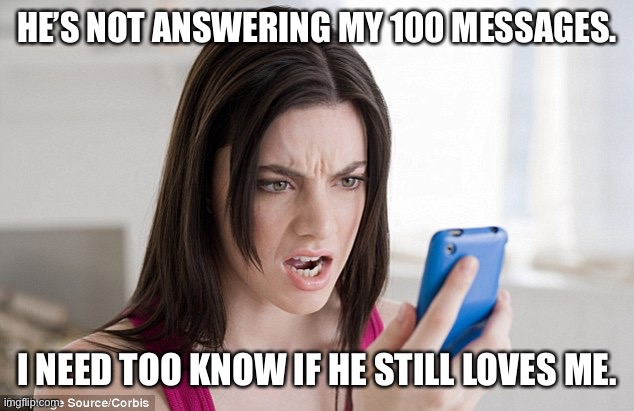 Mad woman  |  HE'S NOT ANSWERING MY 100 MESSAGES. I NEED TOO KNOW IF HE STILL LOVES ME. | image tagged in mad woman | made w/ Imgflip meme maker