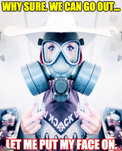 Why sure, We can go out... |  WHY SURE. WE CAN GO OUT... LET ME PUT MY FACE ON. | image tagged in memes,covid-19,coronavirus,virus,gas mask,social distancing | made w/ Imgflip meme maker