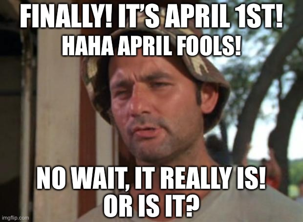 What day is it again? |  FINALLY! IT'S APRIL 1ST! HAHA APRIL FOOLS! NO WAIT, IT REALLY IS! OR IS IT? | image tagged in memes,so i got that goin for me which is nice,april fools day,quarantine | made w/ Imgflip meme maker
