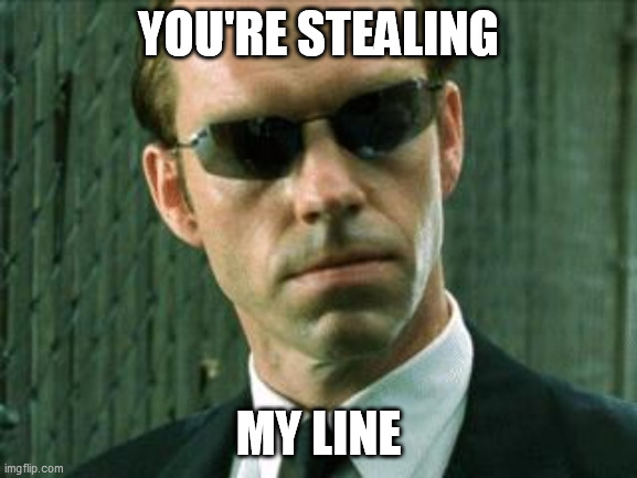 Agent Smith Matrix | YOU'RE STEALING MY LINE | image tagged in agent smith matrix | made w/ Imgflip meme maker