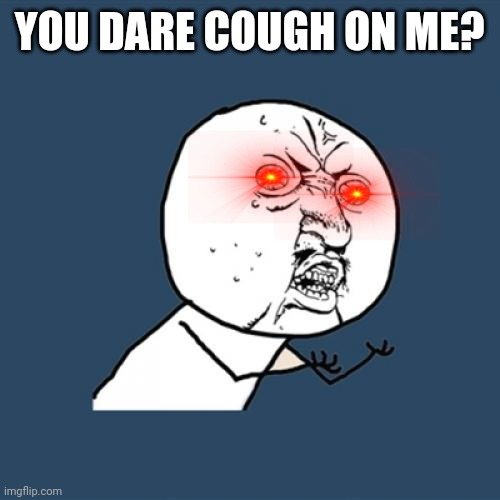 Y U No | YOU DARE COUGH ON ME? | image tagged in memes,y u no | made w/ Imgflip meme maker
