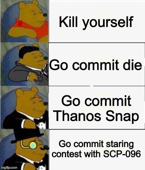 I salute anyone who gets this reference |  Kill yourself; Go commit die; Go commit Thanos Snap; Go commit staring contest with SCP-096 | image tagged in so true memes,tuxedo winnie the pooh 4 panel,quarantine | made w/ Imgflip meme maker