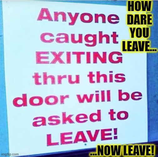 WTF SIGN | HOW DARE YOU LEAVE... ...NOW LEAVE! | image tagged in wong sign,funny,memes,signs/billboards,wrong,wtf | made w/ Imgflip meme maker