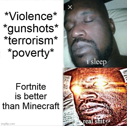 Sleeping Shaq |  *Violence* *gunshots* *terrorism* *poverty*; Fortnite is better than Minecraft | image tagged in memes,sleeping shaq | made w/ Imgflip meme maker