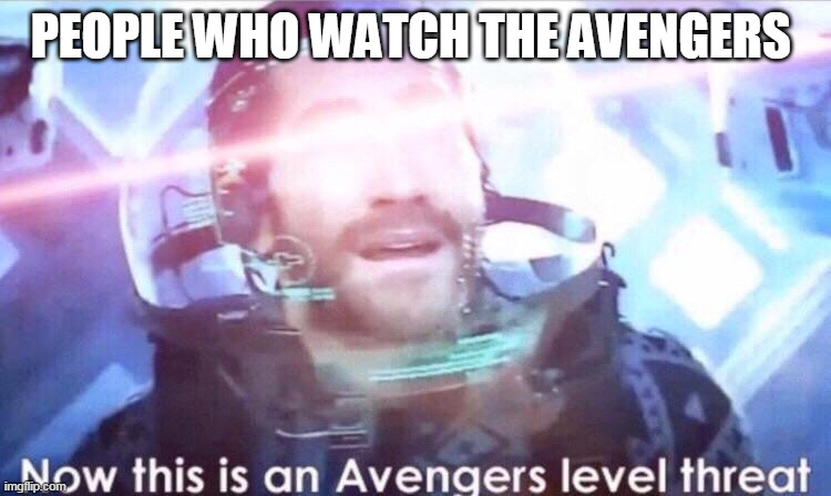 PEOPLE WHO WATCH THE AVENGERS | image tagged in now this is an avengers level threat | made w/ Imgflip meme maker