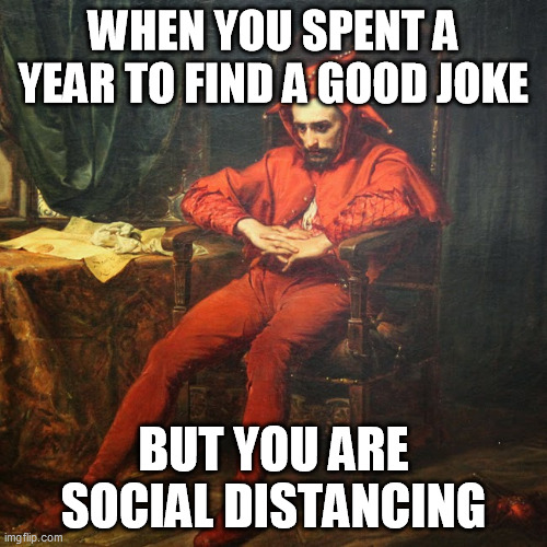 WHEN YOU SPENT A YEAR TO FIND A GOOD JOKE; BUT YOU ARE SOCIAL DISTANCING | image tagged in april's fool | made w/ Imgflip meme maker