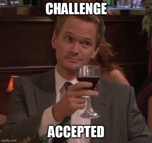 CHALLENGE ACCEPTED | image tagged in barney stinson glass | made w/ Imgflip meme maker