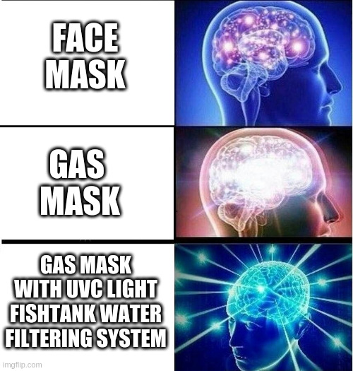 Expanding brain 3 panels | FACE MASK GAS  MASK GAS MASK WITH UVC LIGHT FISHTANK WATER FILTERING SYSTEM | image tagged in expanding brain 3 panels | made w/ Imgflip meme maker