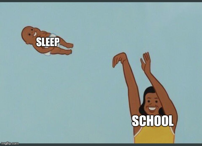 baby yeet |  SLEEP; SCHOOL | image tagged in baby yeet | made w/ Imgflip meme maker